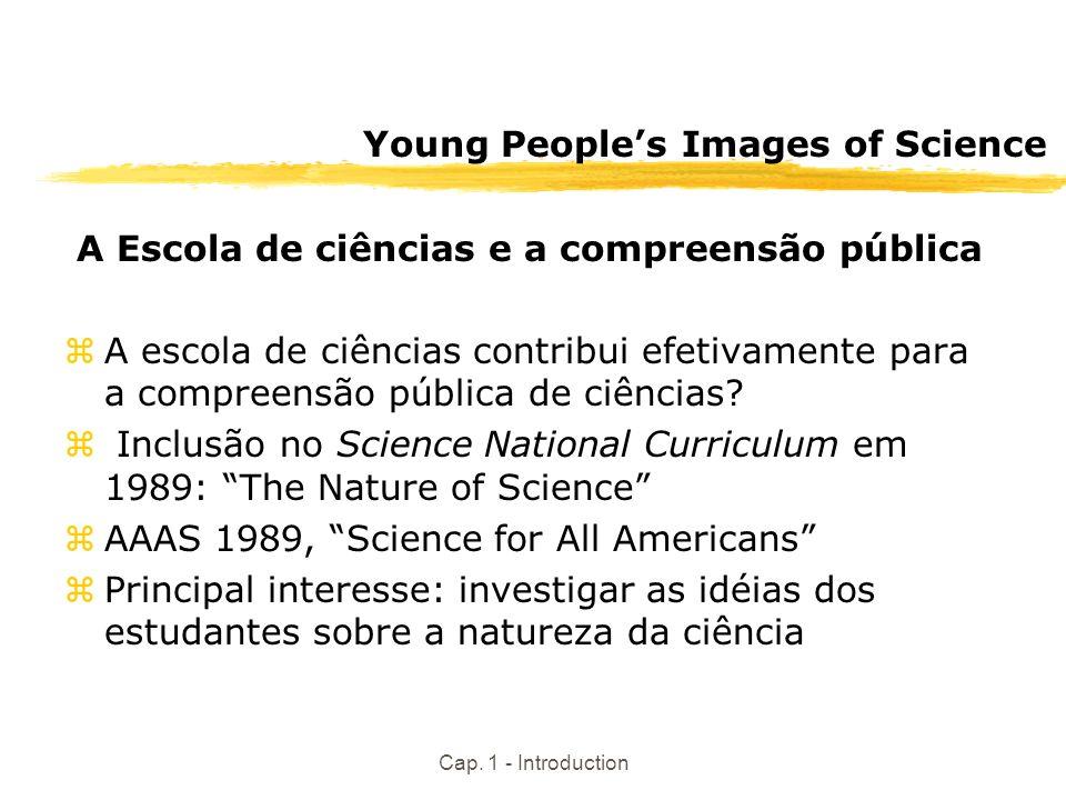 Cap. 1 - Introduction Young Peoples Images of Science A Escola de ciências e a compreensão pública zA escola de ciências contribui efetivamente para a