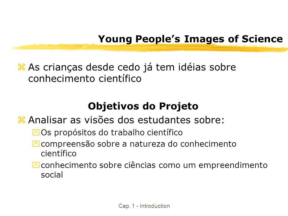 Cap. 1 - Introduction Young Peoples Images of Science zAs crianças desde cedo já tem idéias sobre conhecimento científico Objetivos do Projeto zAnalis