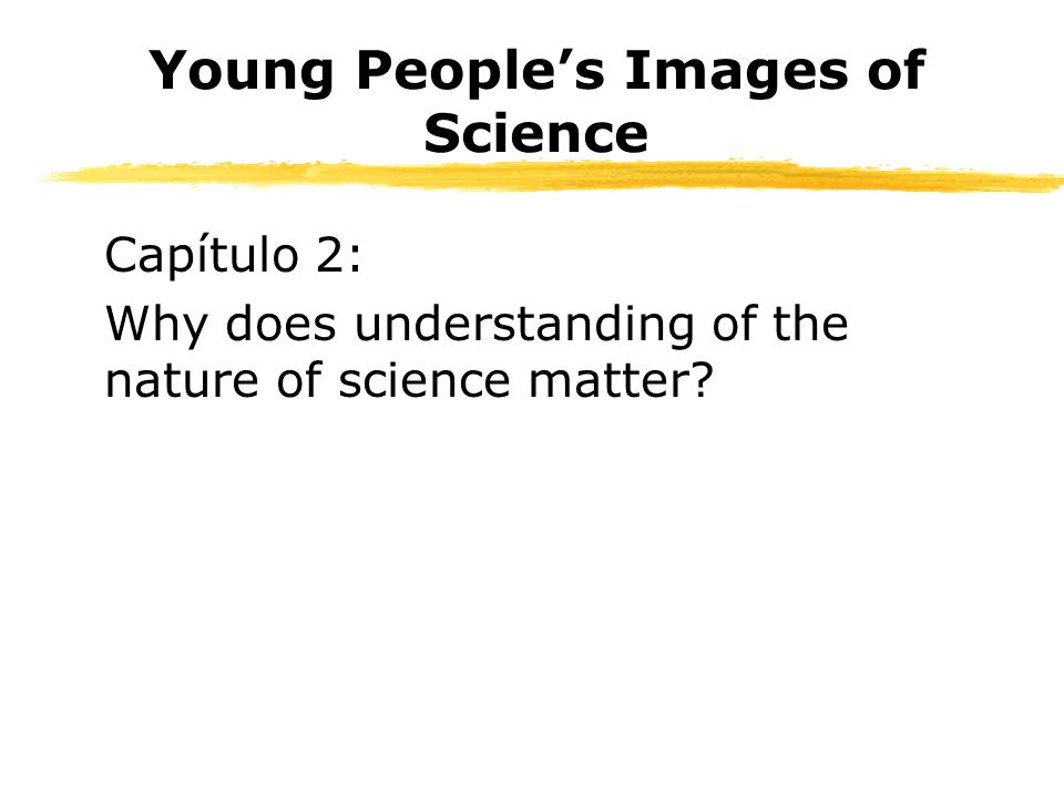 Young Peoples Images of Science Capítulo 2: Why does understanding of the nature of science matter