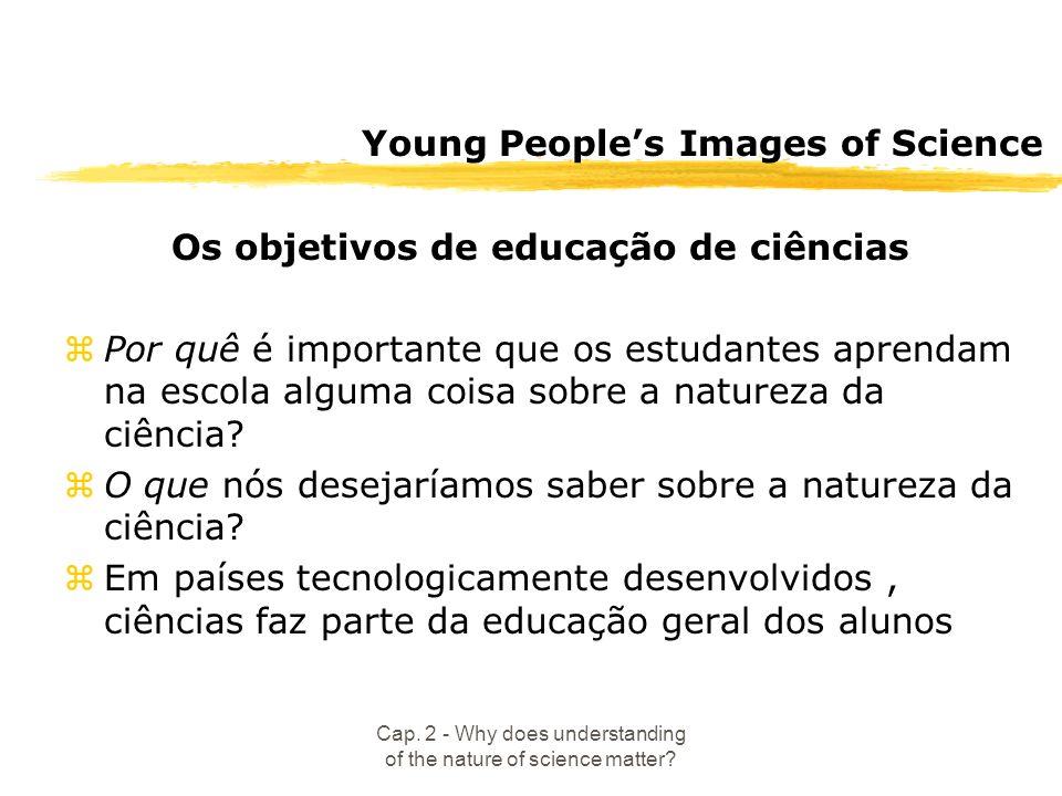 Cap. 2 - Why does understanding of the nature of science matter? Young Peoples Images of Science Os objetivos de educação de ciências zPor quê é impor