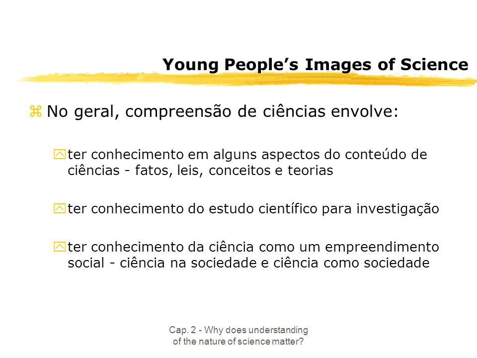 Cap. 2 - Why does understanding of the nature of science matter? Young Peoples Images of Science zNo geral, compreensão de ciências envolve: yter conh