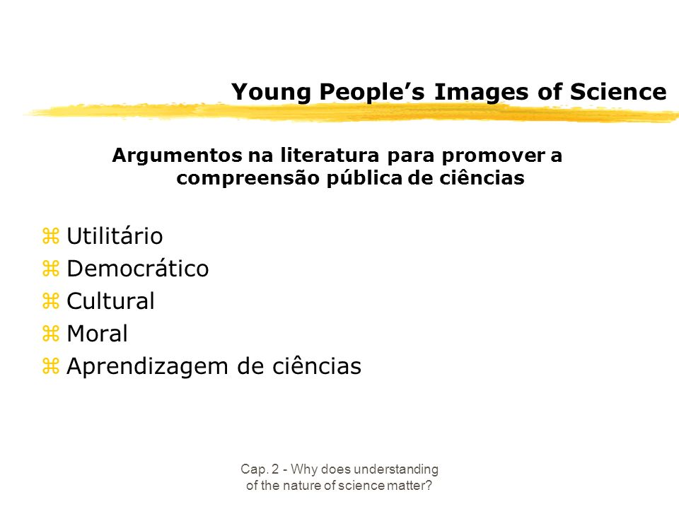 Cap. 2 - Why does understanding of the nature of science matter? Young Peoples Images of Science Argumentos na literatura para promover a compreensão
