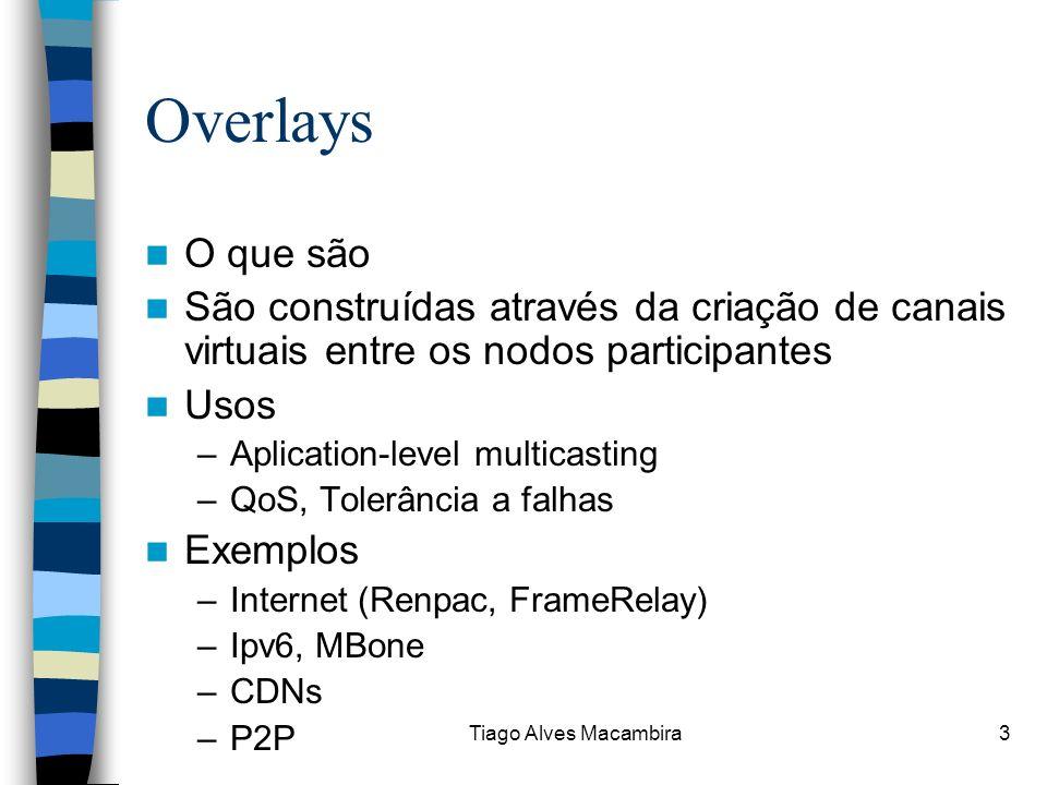 Tiago Alves Macambira3 Overlays O que são São construídas através da criação de canais virtuais entre os nodos participantes Usos –Aplication-level mu