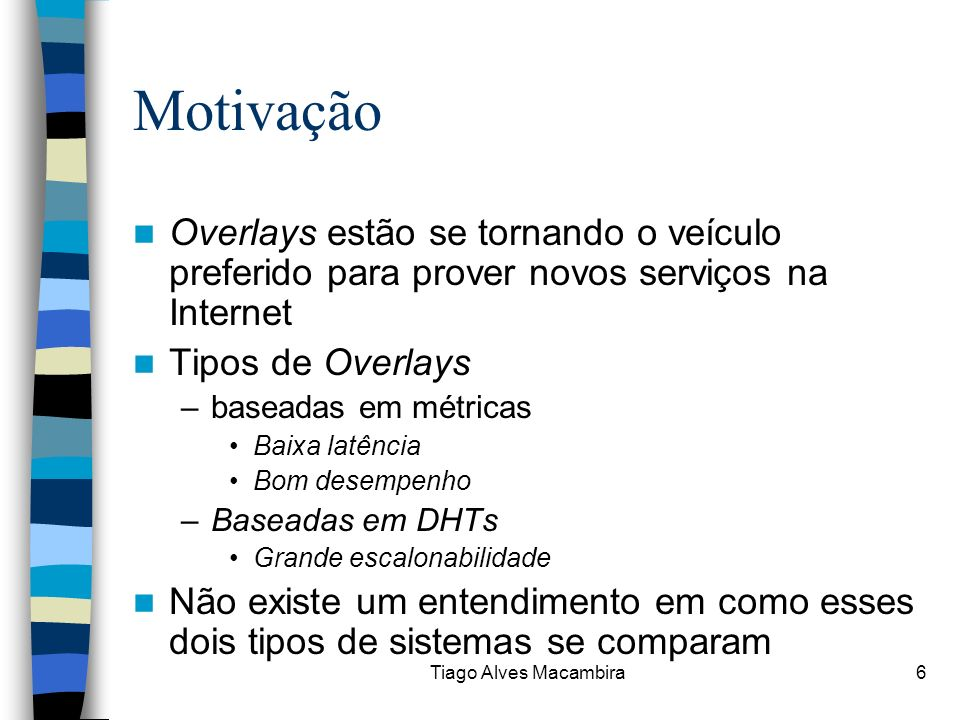 Tiago Alves Macambira6 Motivação Overlays estão se tornando o veículo preferido para prover novos serviços na Internet Tipos de Overlays –baseadas em