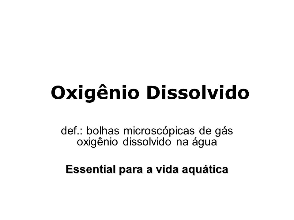 Oxigênio Dissolvido def.: bolhas microscópicas de gás oxigênio dissolvido na água Essential para a vida aquática