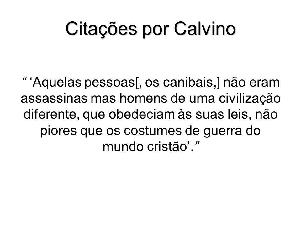 Citações por Calvino Aquelas pessoas[, os canibais,] não eram assassinas mas homens de uma civilização diferente, que obedeciam às suas leis, não pior