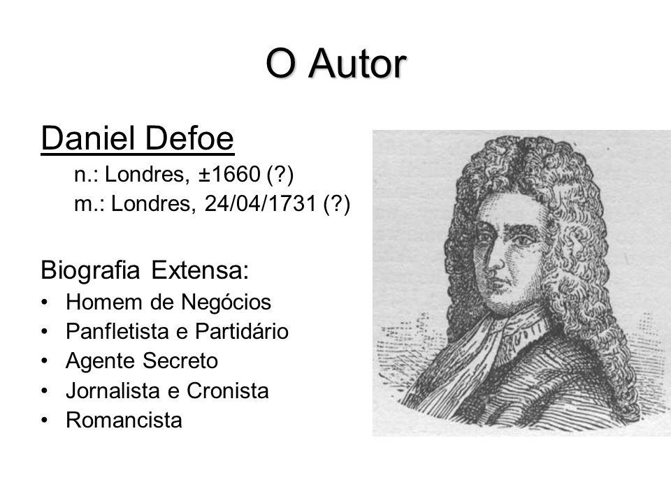 O Autor Daniel Defoe n.: Londres, ±1660 (?) m.: Londres, 24/04/1731 (?) Biografia Extensa: Homem de Negócios Panfletista e Partidário Agente Secreto J