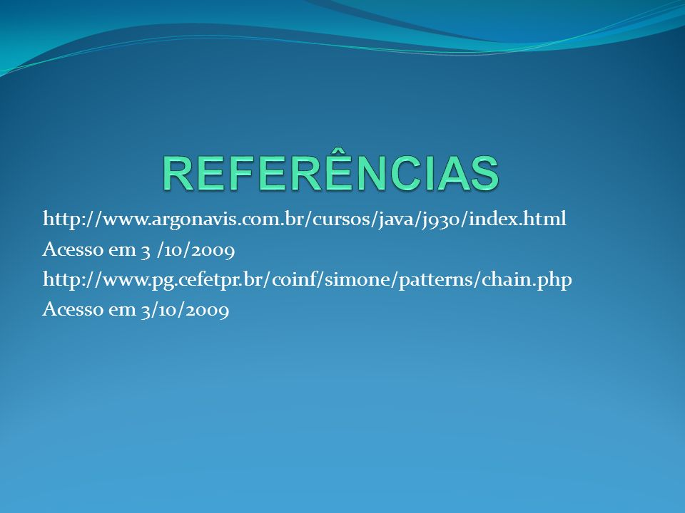 http://www.argonavis.com.br/cursos/java/j930/index.html Acesso em 3 /10/2009 http://www.pg.cefetpr.br/coinf/simone/patterns/chain.php Acesso em 3/10/2