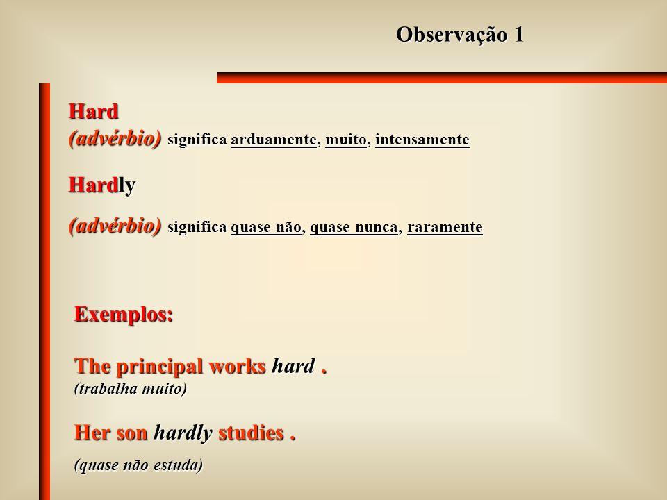 Alguns adjetivos e advérbios têm a mesma forma. Os mais comuns são: fasthardlatefinelow highearlystraightlong
