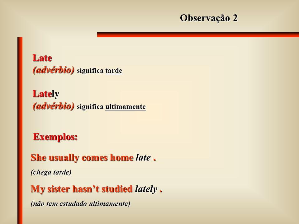 Late (advérbio) significa tarde Lately (advérbio) significa ultimamente Observação 2 Exemplos: She usually comes home late.