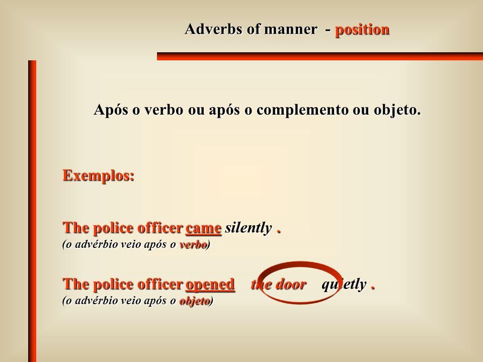 Adverbs of manner - position Após o verbo ou após o complemento ou objeto.