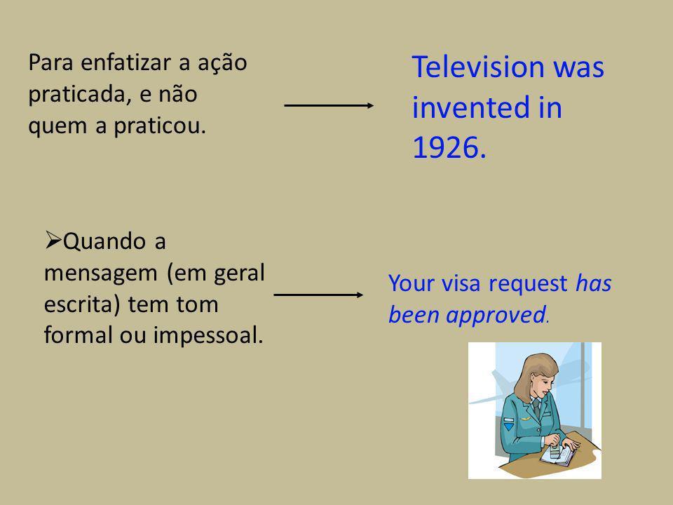 Para enfatizar a ação praticada, e não quem a praticou. Television was invented in 1926. Quando a mensagem (em geral escrita) tem tom formal ou impess
