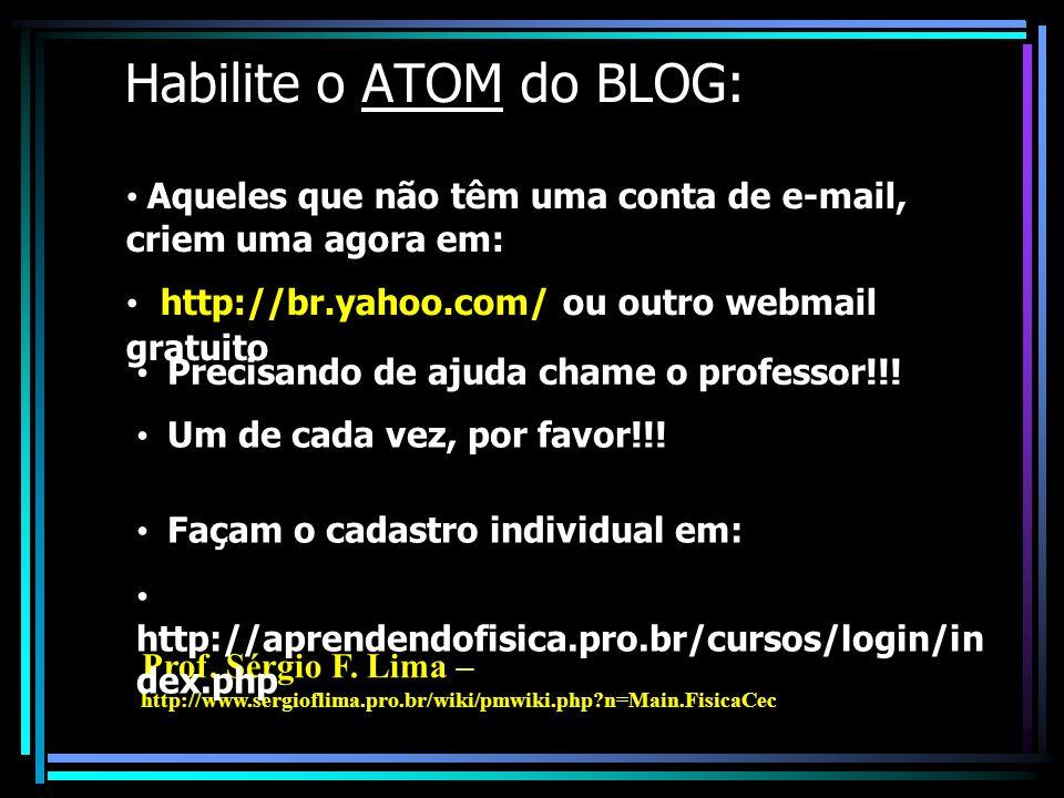 Habilite o ATOM do BLOG: Aqueles que não têm uma conta de e-mail, criem uma agora em: hhttp://br.yahoo.com/ ou outro webmail gratuito Precisando de ajuda chame o professor!!.