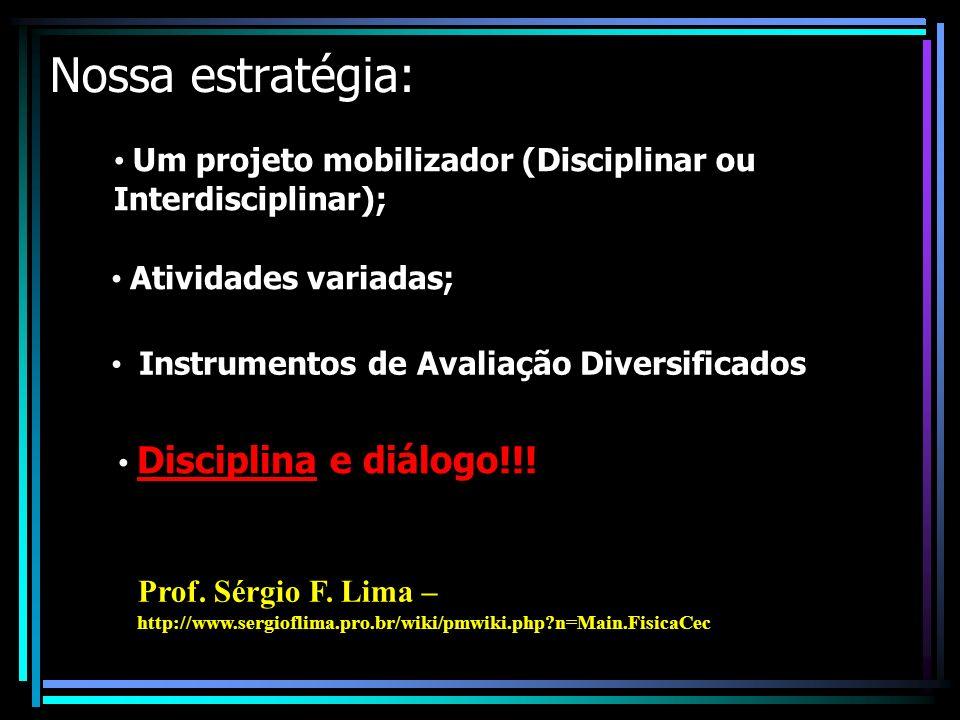Nossa estratégia: Um projeto mobilizador (Disciplinar ou Interdisciplinar); Atividades variadas; Instrumentos de Avaliação Diversificados; Disciplina e diálogo!!.