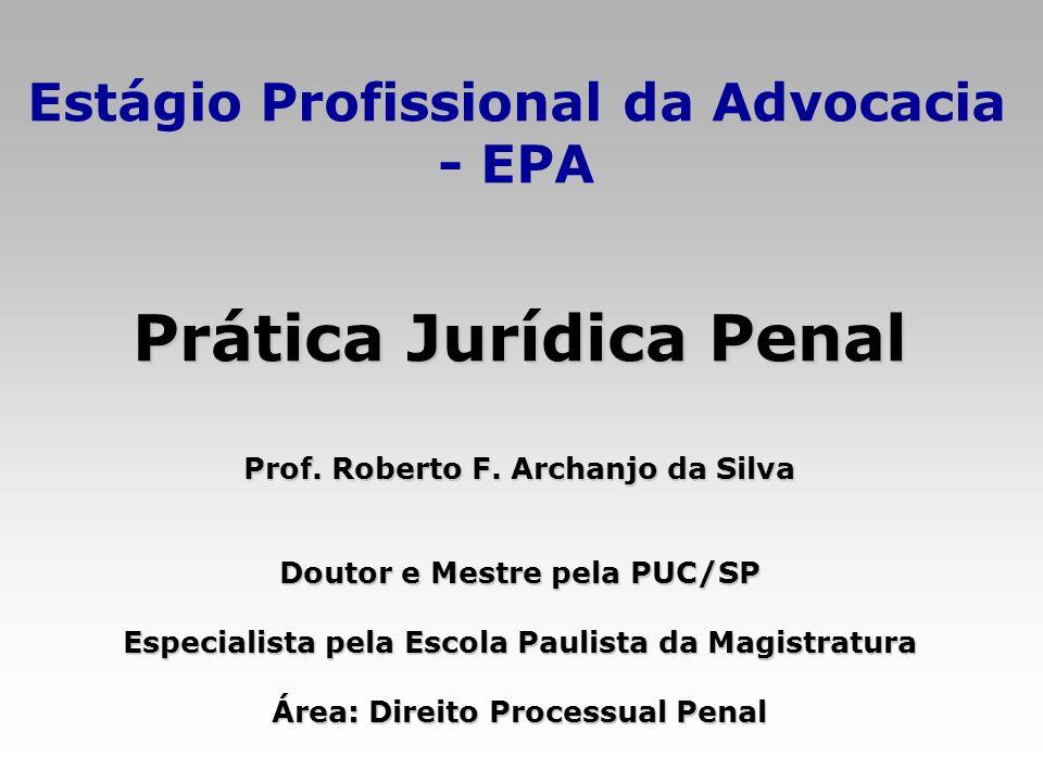 Estágio Profissional da Advocacia - EPA Prática Jurídica Penal Prof. Roberto F. Archanjo da Silva Doutor e Mestre pela PUC/SP Especialista pela Escola