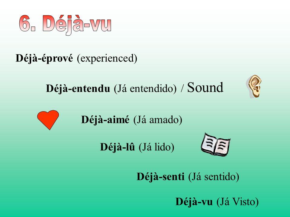 Déjà-aimé (Já amado) Déjà-entendu (Já entendido) / Sound Déjà-éprové (experienced) Déjà-lû (Já lido) Déjà-senti (Já sentido) Déjà-vu (Já Visto)