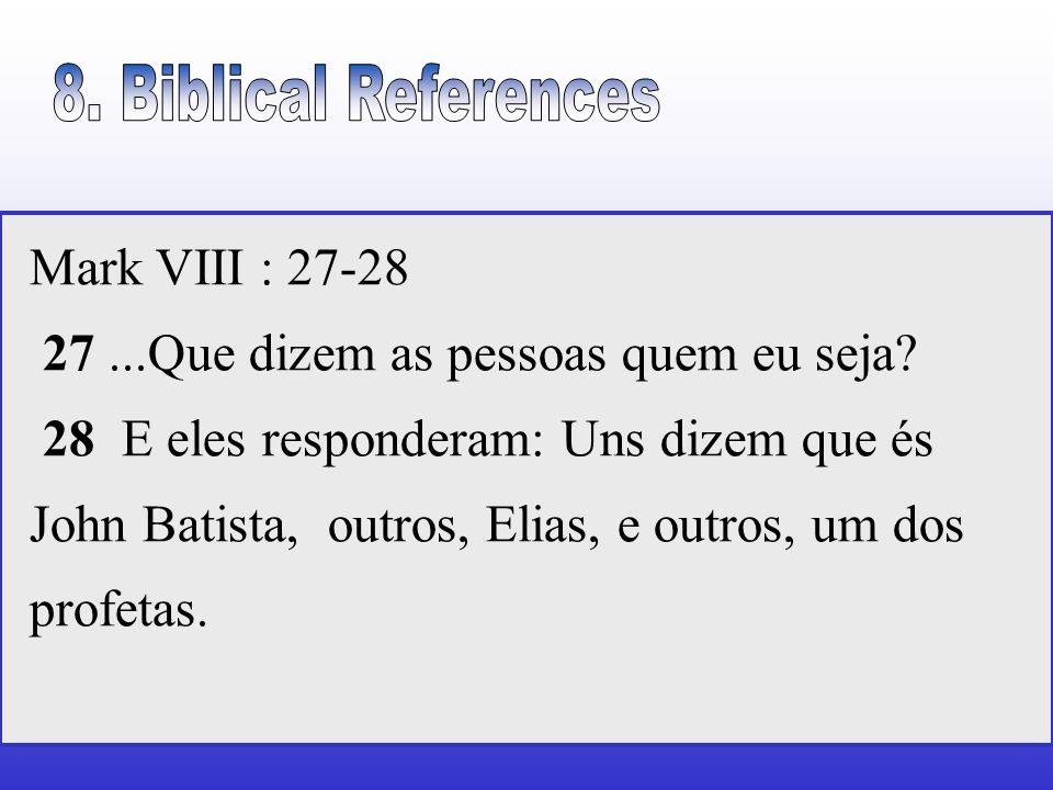 Mark VIII : 27-28 27...Que dizem as pessoas quem eu seja? 28 E eles responderam: Uns dizem que és John Batista, outros, Elias, e outros, um dos profet