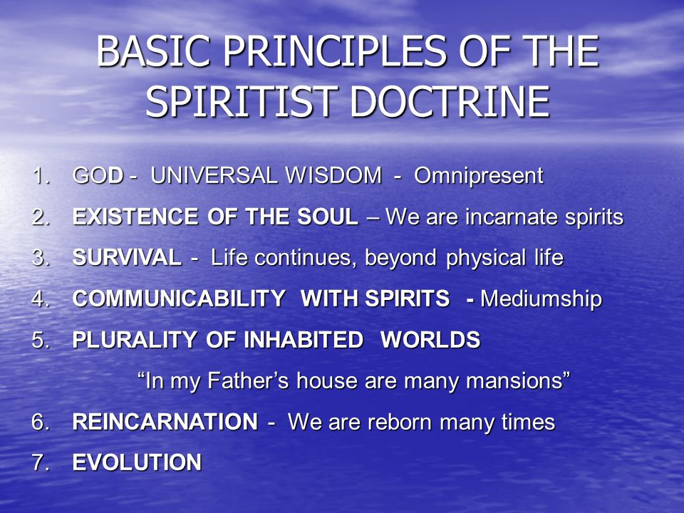 BASIC PRINCIPLES OF THE SPIRITIST DOCTRINE 1. GOD - UNIVERSAL WISDOM - Omnipresent 2. EXISTENCE OF THE SOUL – We are incarnate spirits 3. SURVIVAL - L
