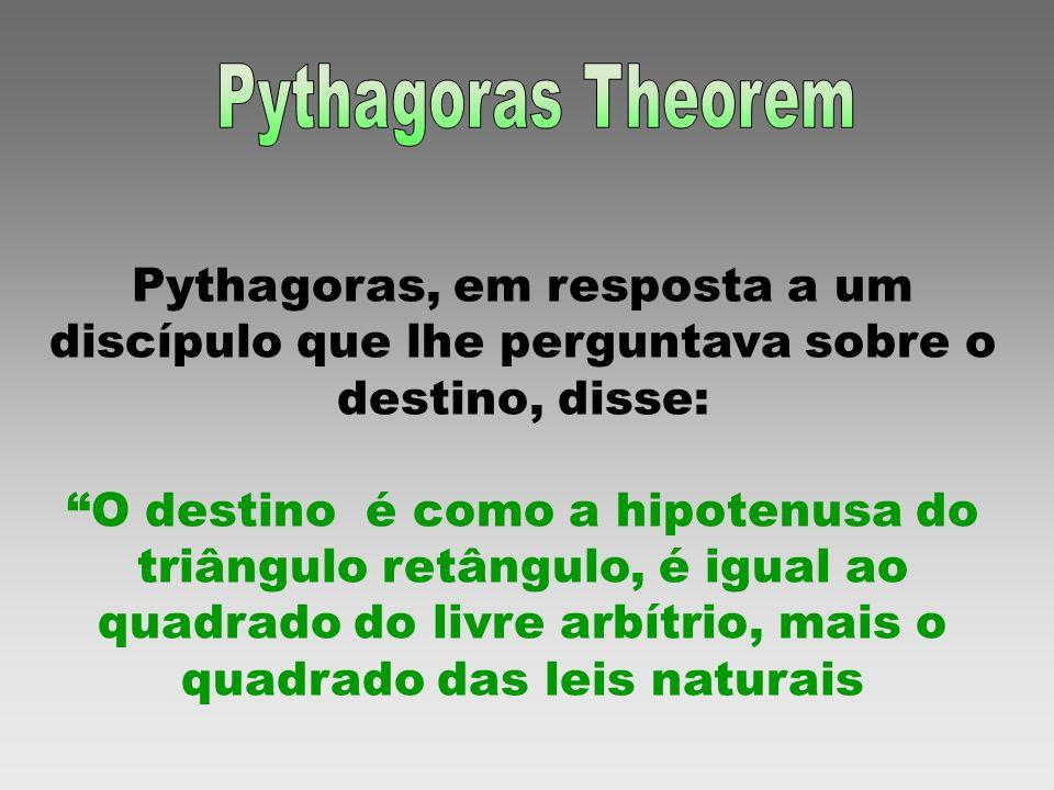 Pythagoras, em resposta a um discípulo que lhe perguntava sobre o destino, disse: O destino é como a hipotenusa do triângulo retângulo, é igual ao qua