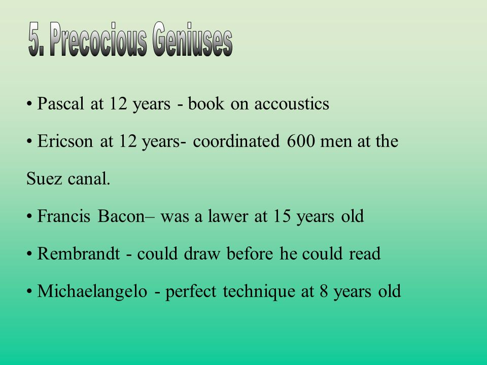 Pascal at 12 years - book on accoustics Ericson at 12 years- coordinated 600 men at the Suez canal. Francis Bacon– was a lawer at 15 years old Rembran