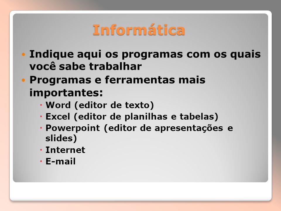 Informática Indique aqui os programas com os quais você sabe trabalhar Programas e ferramentas mais importantes : Word (editor de texto) Excel (editor