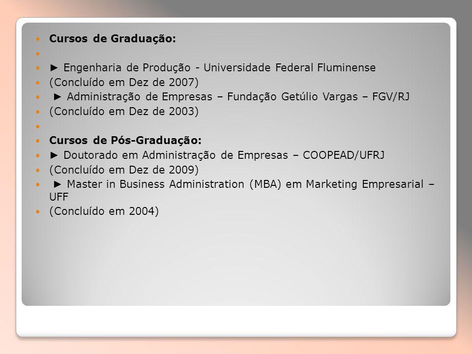 Cursos de Graduação: Engenharia de Produção - Universidade Federal Fluminense (Concluído em Dez de 2007) Administração de Empresas – Fundação Getúlio