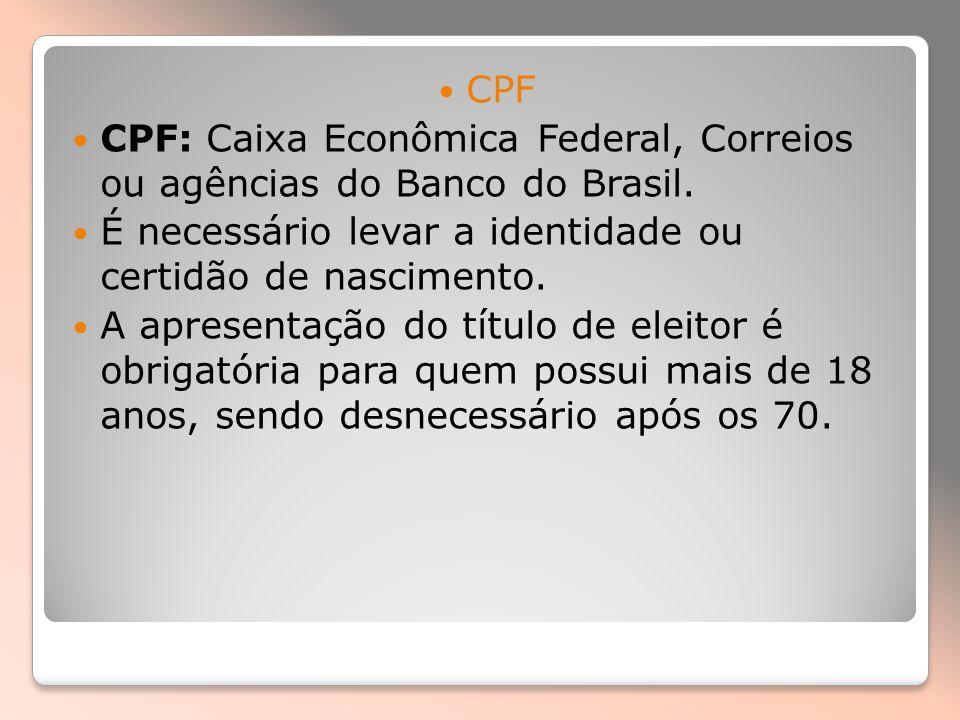 CPF CPF: Caixa Econômica Federal, Correios ou agências do Banco do Brasil. É necessário levar a identidade ou certidão de nascimento. A apresentação d