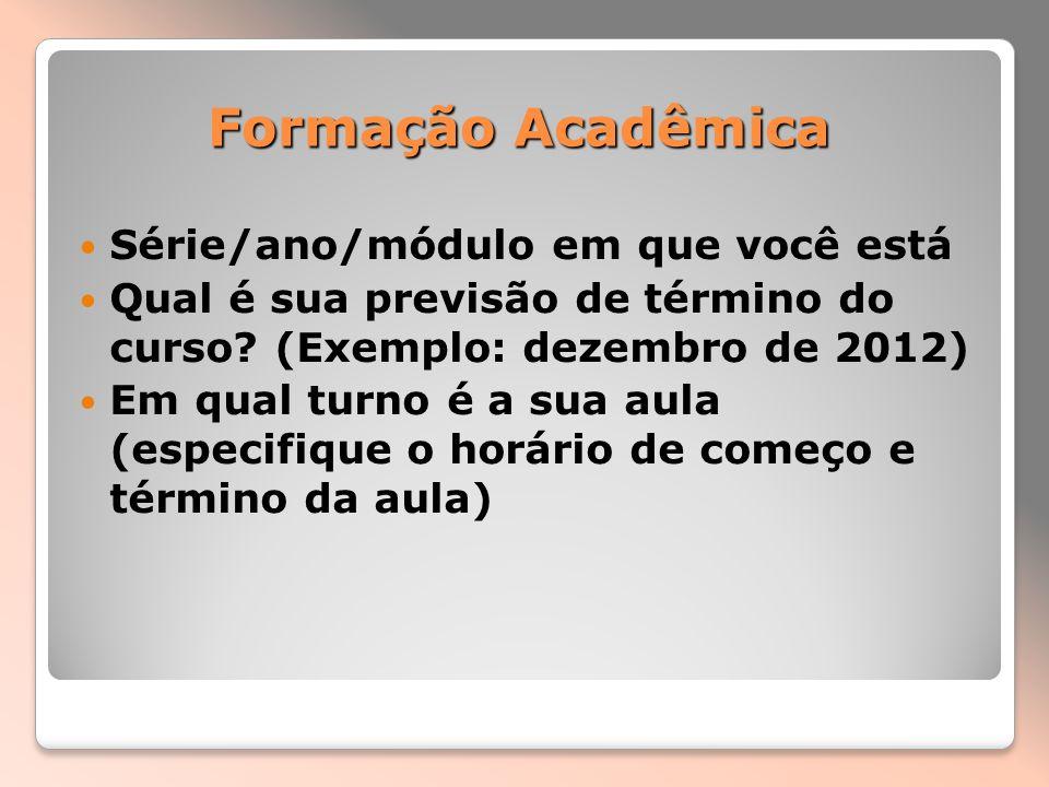 Formação Acadêmica Série/ano/módulo em que você está Qual é sua previsão de término do curso? (Exemplo: dezembro de 2012) Em qual turno é a sua aula (