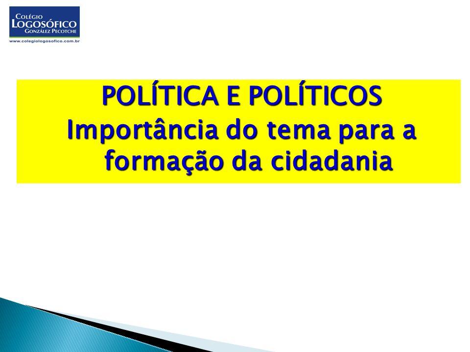 POLÍTICA E POLÍTICOS Importância do tema para a formação da cidadania