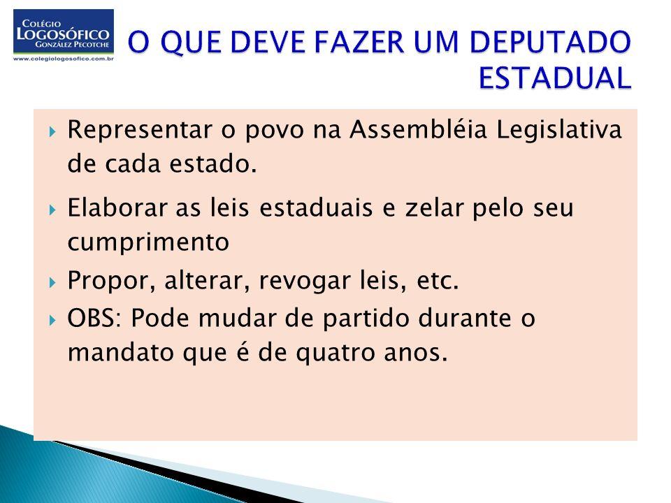 Representar o povo na Assembléia Legislativa de cada estado. Elaborar as leis estaduais e zelar pelo seu cumprimento Propor, alterar, revogar leis, et