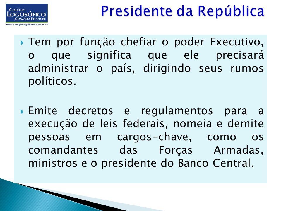 Tem por função chefiar o poder Executivo, o que significa que ele precisará administrar o país, dirigindo seus rumos políticos. Emite decretos e regul