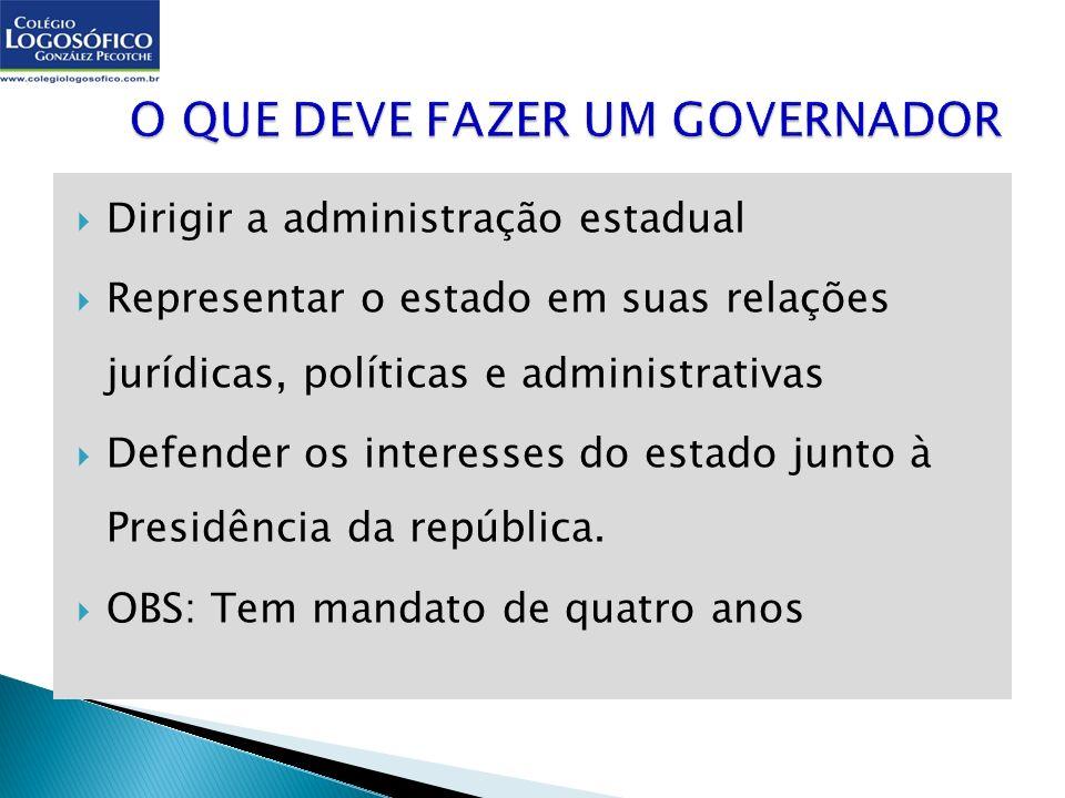 Dirigir a administração estadual Representar o estado em suas relações jurídicas, políticas e administrativas Defender os interesses do estado junto à