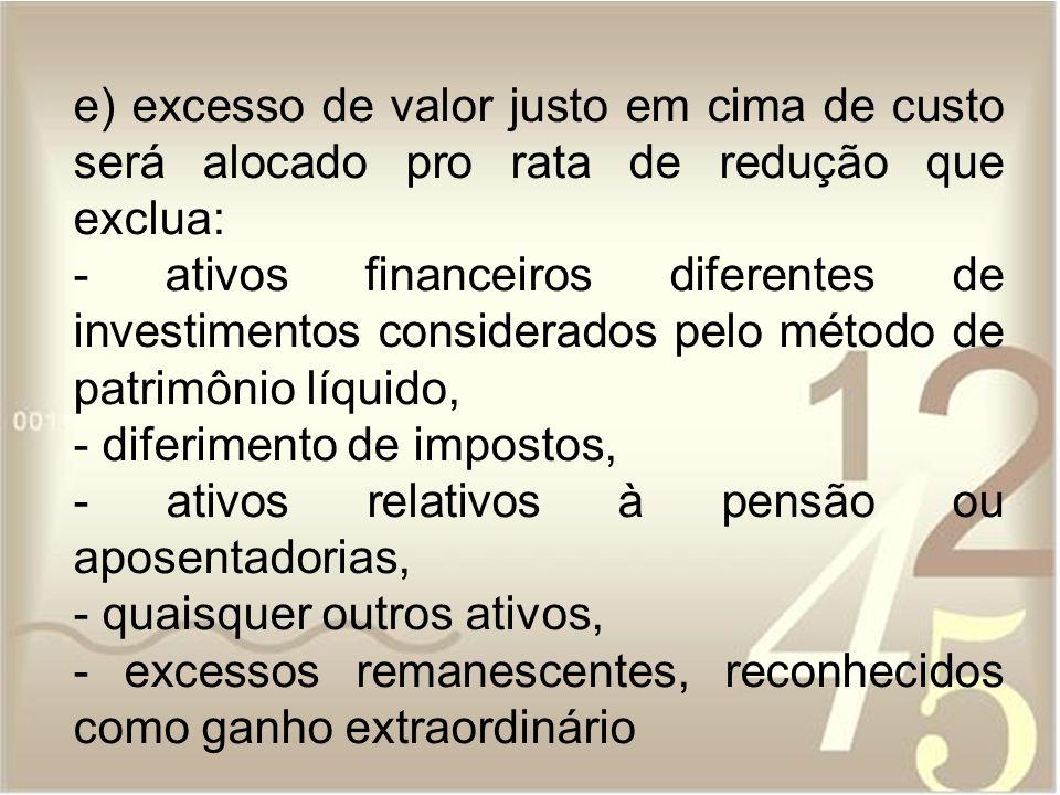 e) excesso de valor justo em cima de custo será alocado pro rata de redução que exclua: - ativos financeiros diferentes de investimentos considerados