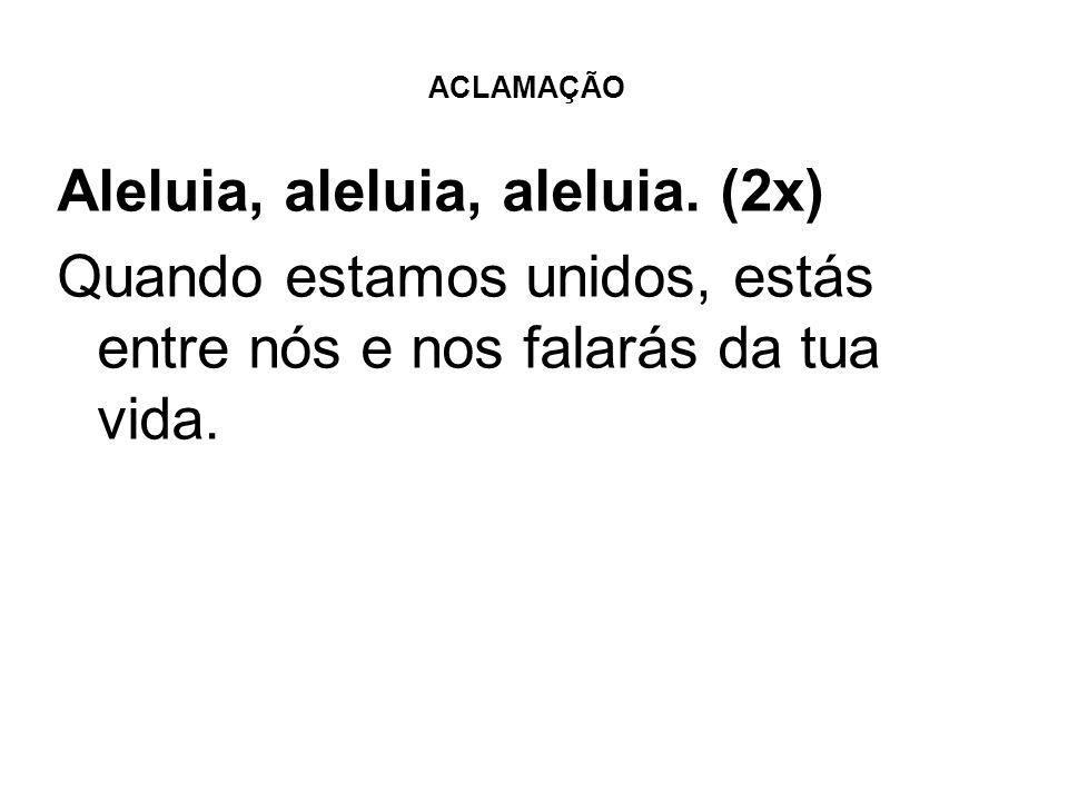 ACLAMAÇÃO Aleluia, aleluia, aleluia. (2x) Quando estamos unidos, estás entre nós e nos falarás da tua vida.