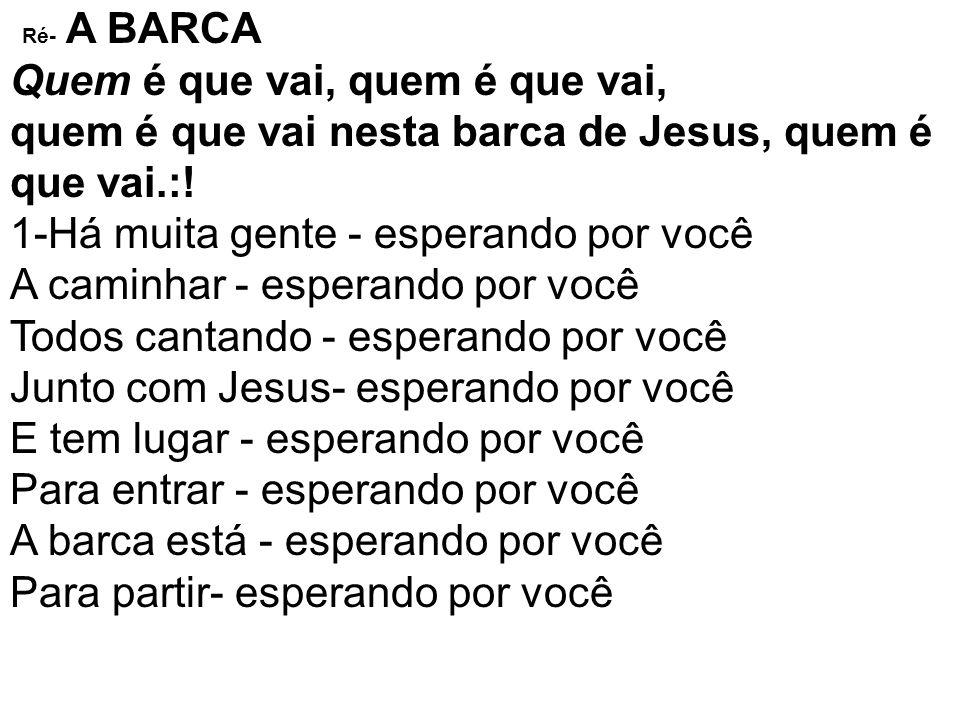 Ré- A BARCA Quem é que vai, quem é que vai, quem é que vai nesta barca de Jesus, quem é que vai.:! 1-Há muita gente - esperando por você A caminhar -