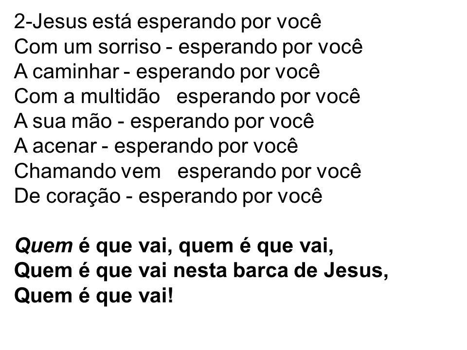 2-Jesus está esperando por você Com um sorriso - esperando por você A caminhar - esperando por você Com a multidão esperando por você A sua mão - espe