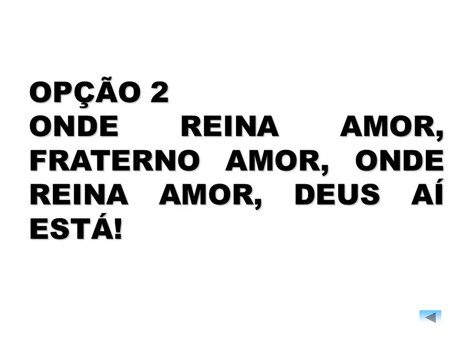 OPÇÃO 2 ONDE REINA AMOR, FRATERNO AMOR, ONDE REINA AMOR, DEUS AÍ ESTÁ!