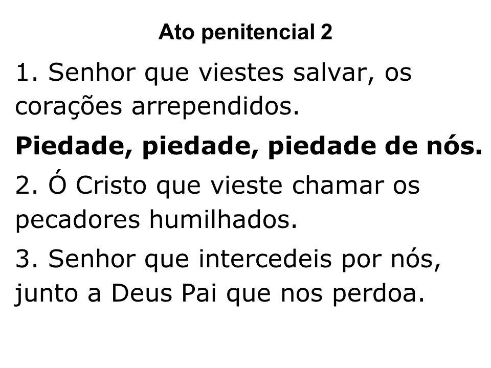 Ato penitencial 2 1. Senhor que viestes salvar, os corações arrependidos. Piedade, piedade, piedade de nós. 2. Ó Cristo que vieste chamar os pecadores