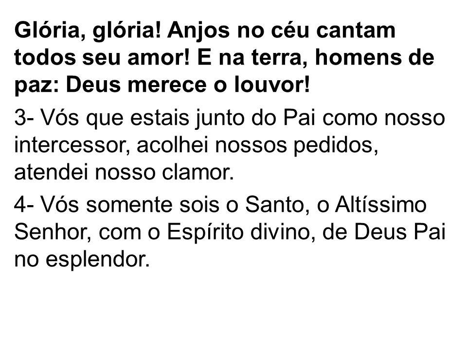Glória, glória! Anjos no céu cantam todos seu amor! E na terra, homens de paz: Deus merece o louvor! 3- Vós que estais junto do Pai como nosso interce