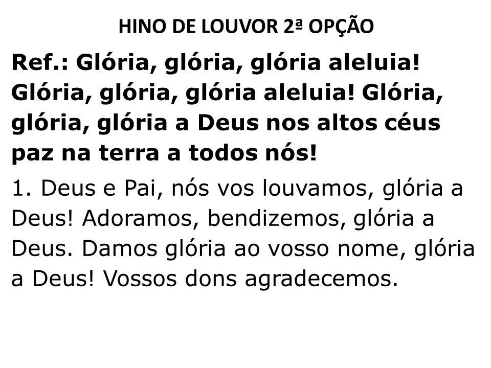 HINO DE LOUVOR 2ª OPÇÃO Ref.: Glória, glória, glória aleluia! Glória, glória, glória aleluia! Glória, glória, glória a Deus nos altos céus paz na terr