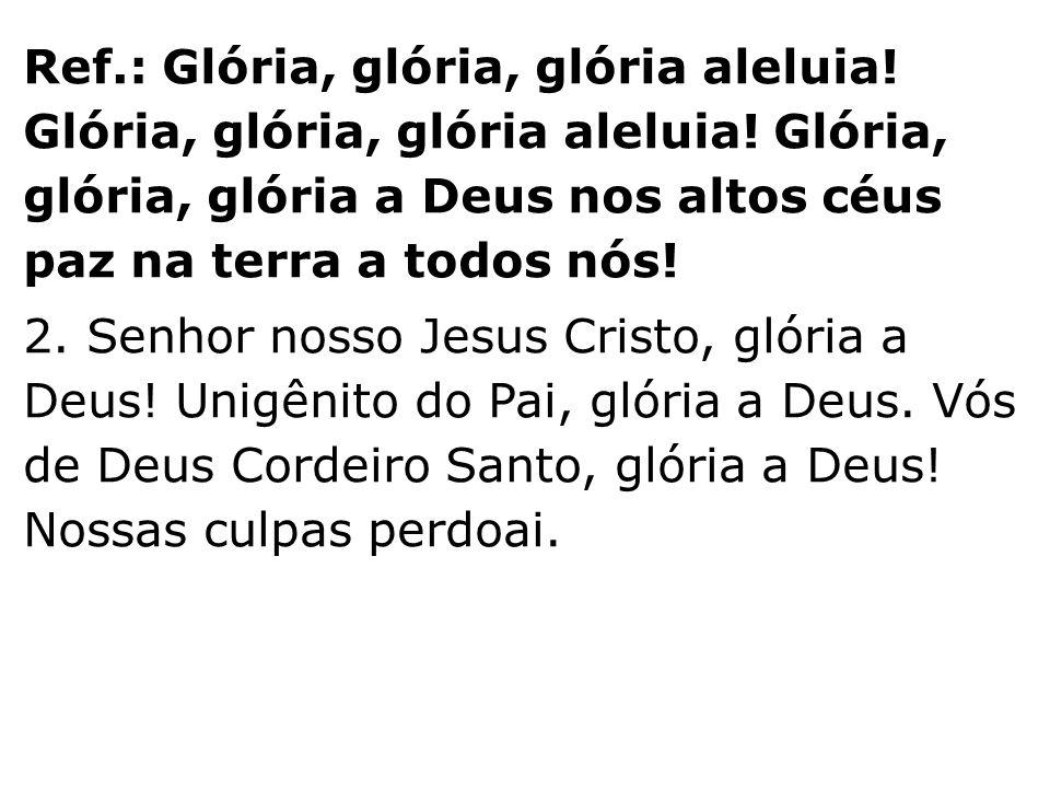 Ref.: Glória, glória, glória aleluia! Glória, glória, glória aleluia! Glória, glória, glória a Deus nos altos céus paz na terra a todos nós! 2. Senhor