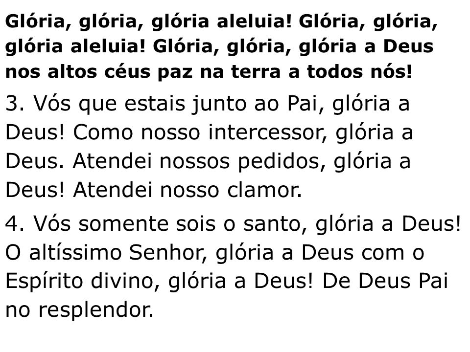 Glória, glória, glória aleluia! Glória, glória, glória aleluia! Glória, glória, glória a Deus nos altos céus paz na terra a todos nós! 3. Vós que esta
