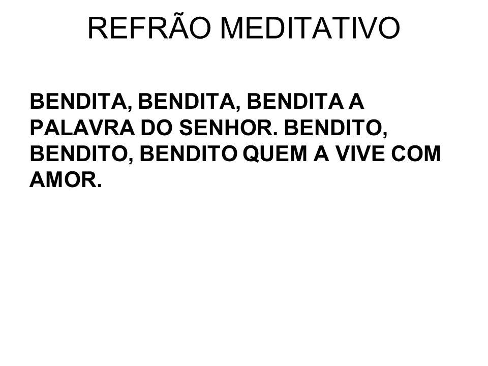 REFRÃO MEDITATIVO BENDITA, BENDITA, BENDITA A PALAVRA DO SENHOR. BENDITO, BENDITO, BENDITO QUEM A VIVE COM AMOR.