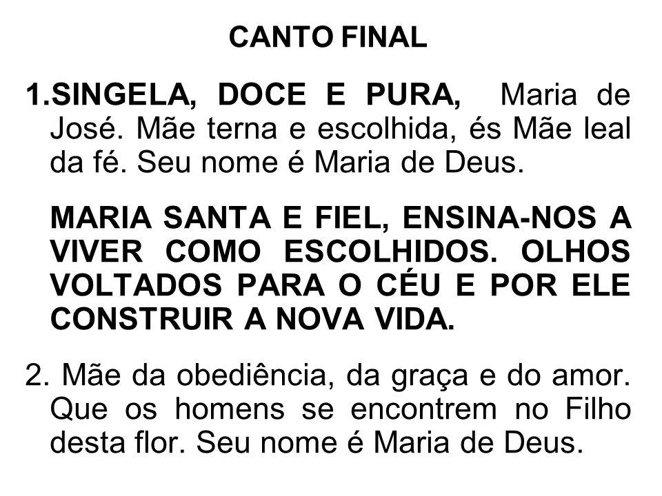 CANTO FINAL 1.SINGELA, DOCE E PURA, Maria de José. Mãe terna e escolhida, és Mãe leal da fé. Seu nome é Maria de Deus. MARIA SANTA E FIEL, ENSINA-NOS