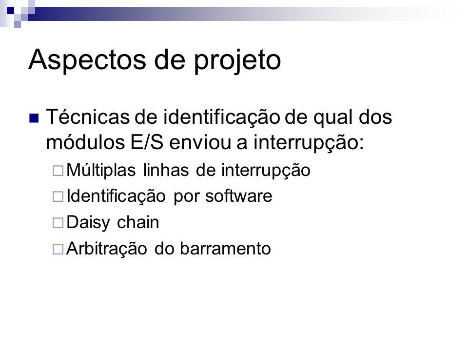 Aspectos de projeto Técnicas de identificação de qual dos módulos E/S enviou a interrupção: Múltiplas linhas de interrupção Identificação por software