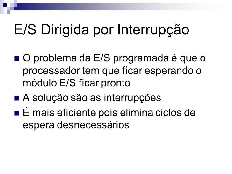 E/S Dirigida por Interrupção O problema da E/S programada é que o processador tem que ficar esperando o módulo E/S ficar pronto A solução são as inter