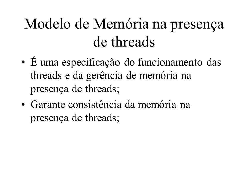 Modelo de Memória na presença de threads É uma especificação do funcionamento das threads e da gerência de memória na presença de threads; Garante con