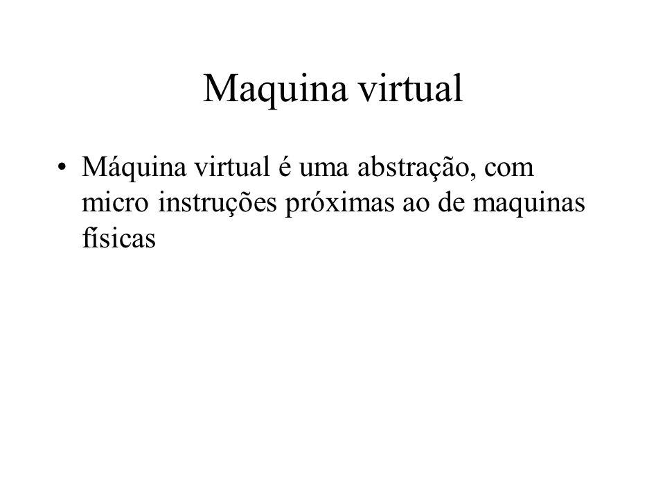 Maquina virtual Máquina virtual é uma abstração, com micro instruções próximas ao de maquinas físicas