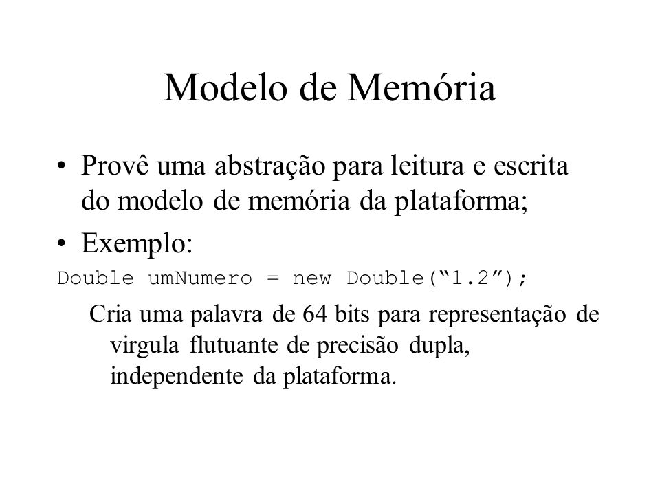 Modelo de Memória Provê uma abstração para leitura e escrita do modelo de memória da plataforma; Exemplo: Double umNumero = new Double(1.2); Cria uma