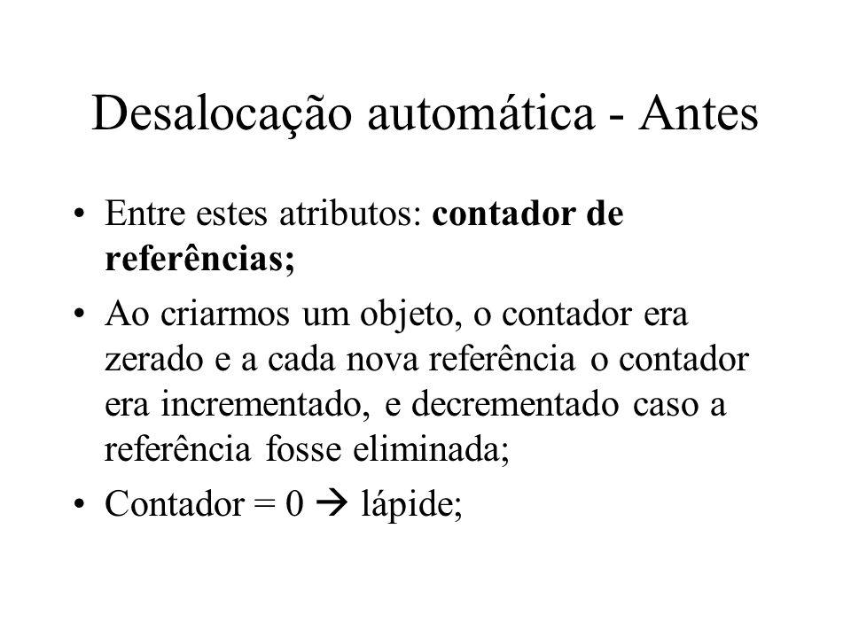 Desalocação automática - Antes Entre estes atributos: contador de referências; Ao criarmos um objeto, o contador era zerado e a cada nova referência o